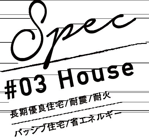 Spec #03 House 長期優良住宅/耐震/ パッシブ住宅/省エネルギー 0エネルギー